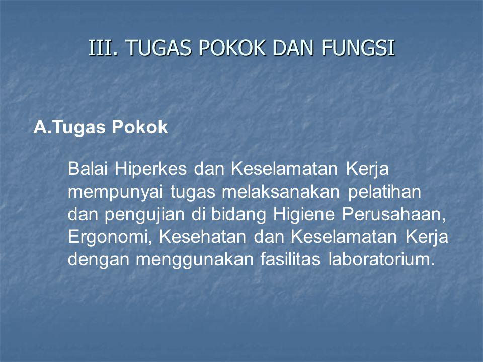 III. TUGAS POKOK DAN FUNGSI A.Tugas Pokok Balai Hiperkes dan Keselamatan Kerja mempunyai tugas melaksanakan pelatihan dan pengujian di bidang Higiene