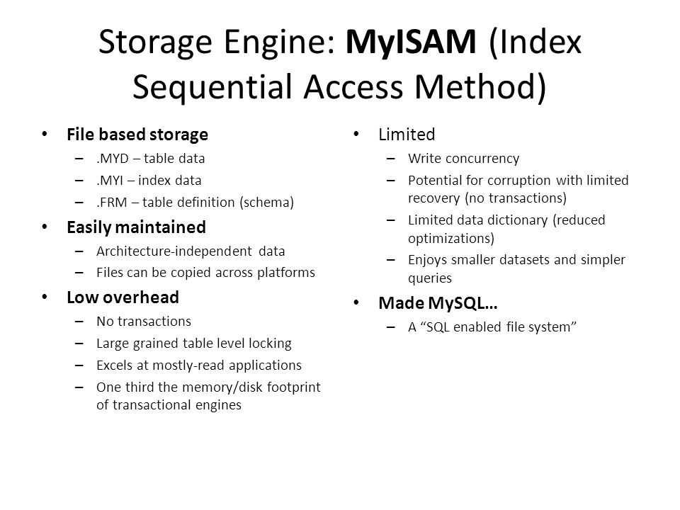 Storage Engine: MyISAM (Index Sequential Access Method) • File based storage –.MYD – table data –.MYI – index data –.FRM – table definition (schema) • Easily maintained – Architecture-independent data – Files can be copied across platforms • Low overhead – No transactions – Large grained table level locking – Excels at mostly-read applications – One third the memory/disk footprint of transactional engines • Limited – Write concurrency – Potential for corruption with limited recovery (no transactions) – Limited data dictionary (reduced optimizations) – Enjoys smaller datasets and simpler queries • Made MySQL… – A SQL enabled file system