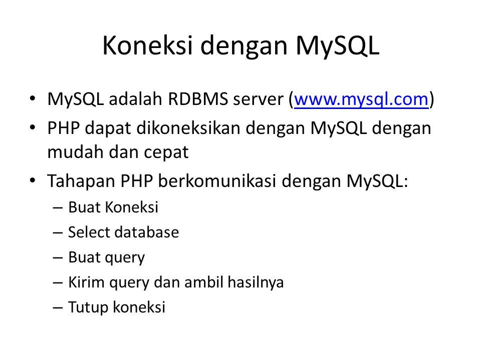 Koneksi dengan MySQL • MySQL adalah RDBMS server (www.mysql.com)www.mysql.com • PHP dapat dikoneksikan dengan MySQL dengan mudah dan cepat • Tahapan PHP berkomunikasi dengan MySQL: – Buat Koneksi – Select database – Buat query – Kirim query dan ambil hasilnya – Tutup koneksi
