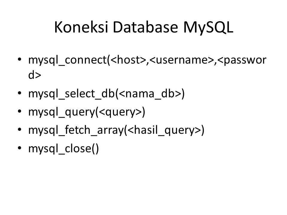 Koneksi Database MySQL • mysql_connect(,, • mysql_select_db( ) • mysql_query( ) • mysql_fetch_array( ) • mysql_close()