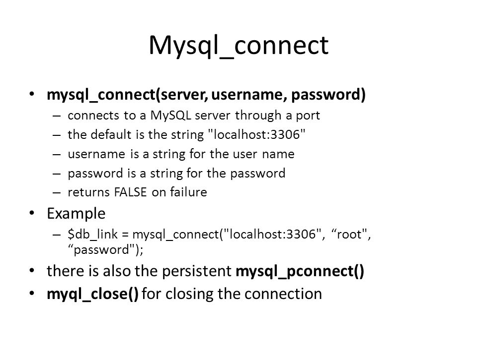 Mysql_connect • mysql_connect(server, username, password) – connects to a MySQL server through a port – the default is the string localhost:3306 – username is a string for the user name – password is a string for the password – returns FALSE on failure • Example – $db_link = mysql_connect( localhost:3306 , root , password ); • there is also the persistent mysql_pconnect() • myql_close() for closing the connection