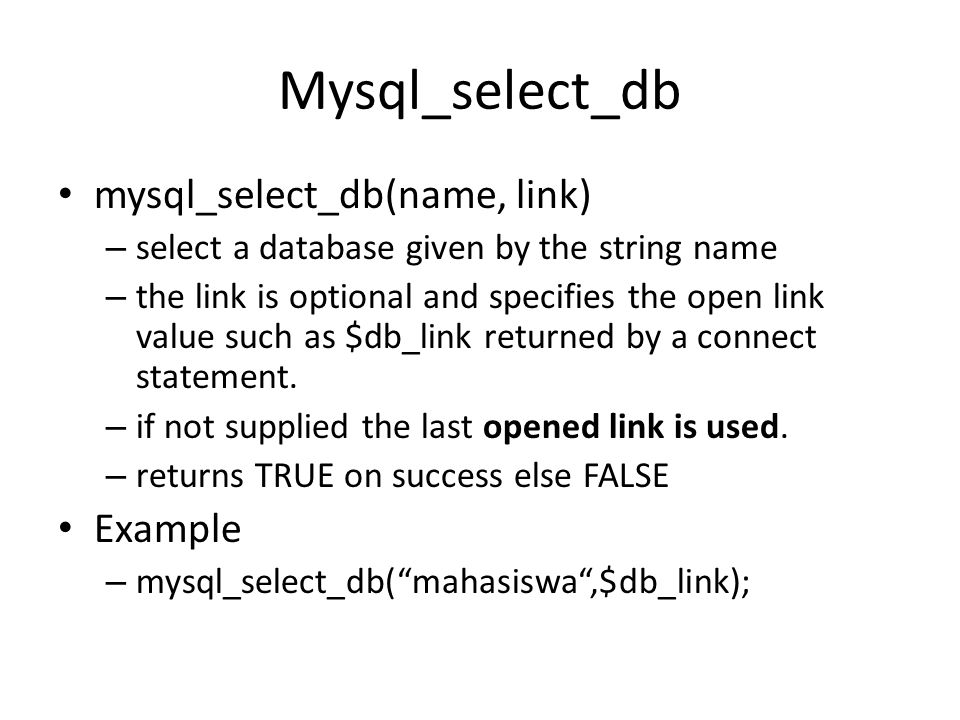 Mysql_select_db • mysql_select_db(name, link) – select a database given by the string name – the link is optional and specifies the open link value such as $db_link returned by a connect statement.