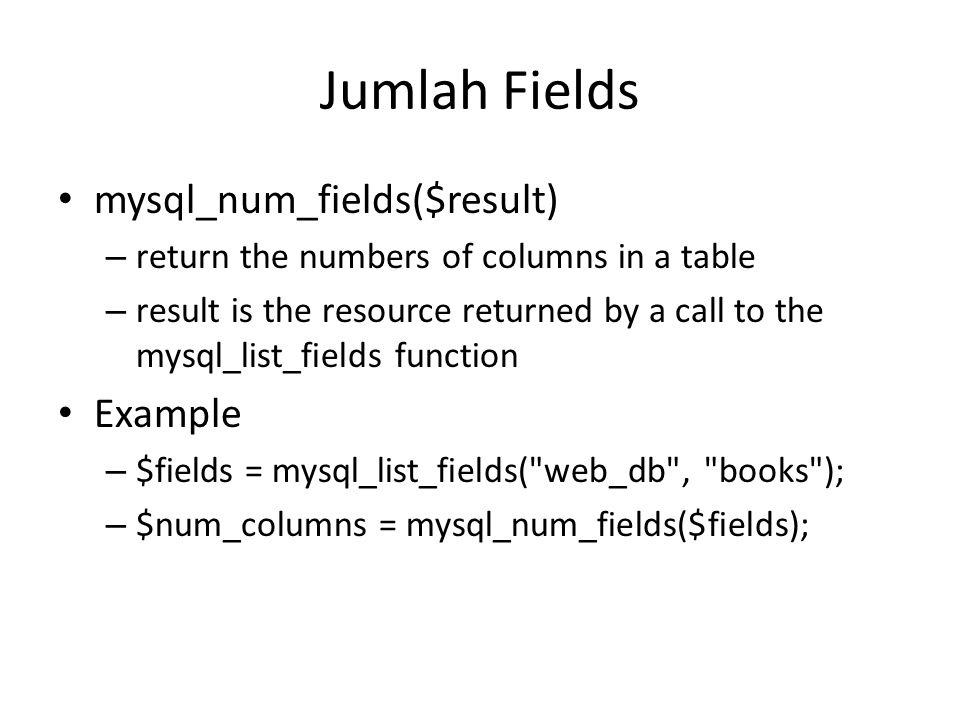 Jumlah Fields • mysql_num_fields($result) – return the numbers of columns in a table – result is the resource returned by a call to the mysql_list_fields function • Example – $fields = mysql_list_fields( web_db , books ); – $num_columns = mysql_num_fields($fields);