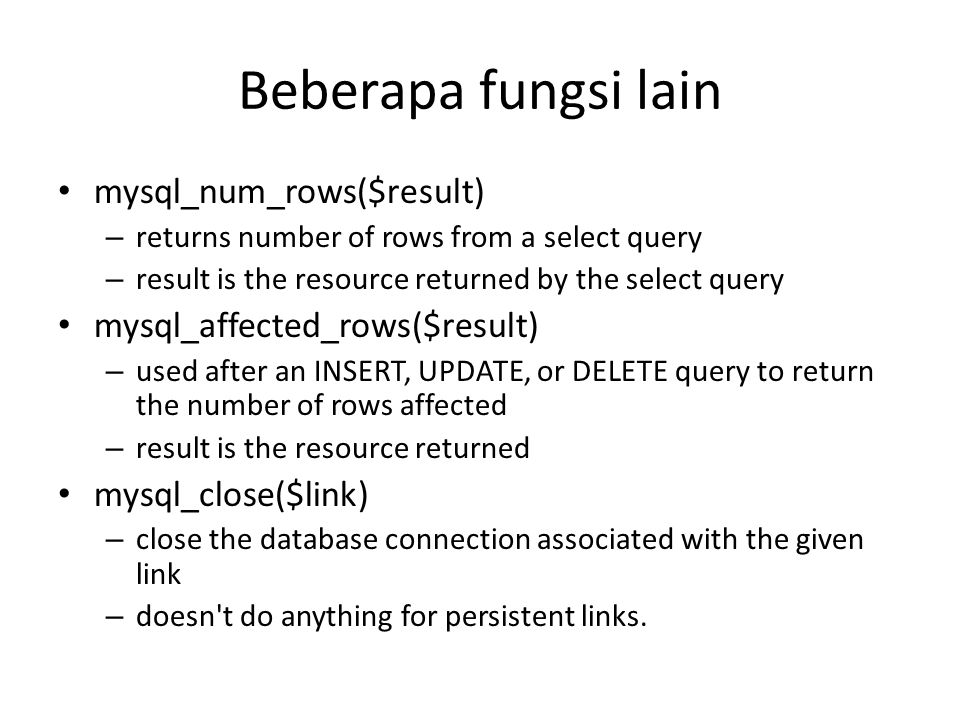 Beberapa fungsi lain • mysql_num_rows($result) – returns number of rows from a select query – result is the resource returned by the select query • mysql_affected_rows($result) – used after an INSERT, UPDATE, or DELETE query to return the number of rows affected – result is the resource returned • mysql_close($link) – close the database connection associated with the given link – doesn t do anything for persistent links.