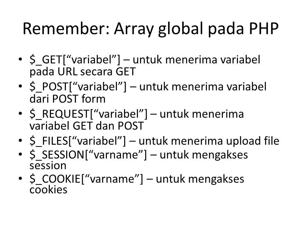 Remember: Array global pada PHP • $_GET[ variabel ] – untuk menerima variabel pada URL secara GET • $_POST[ variabel ] – untuk menerima variabel dari POST form • $_REQUEST[ variabel ] – untuk menerima variabel GET dan POST • $_FILES[ variabel ] – untuk menerima upload file • $_SESSION[ varname ] – untuk mengakses session • $_COOKIE[ varname ] – untuk mengakses cookies