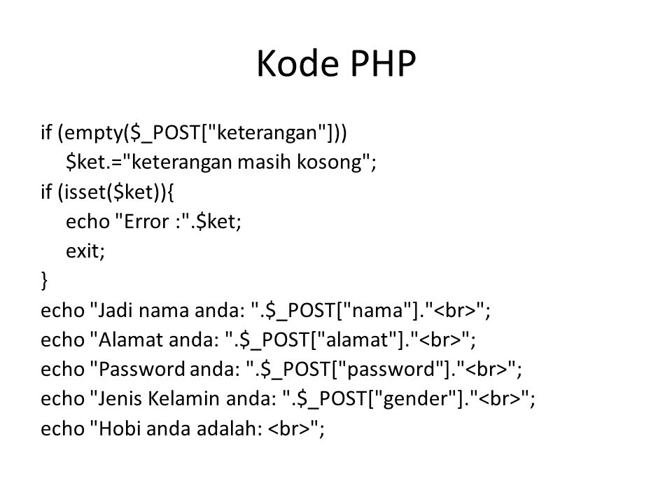 Kode PHP if (empty($_POST[ keterangan ])) $ket.= keterangan masih kosong ; if (isset($ket)){ echo Error : .$ket; exit; } echo Jadi nama anda: .$_POST[ nama ]. ; echo Alamat anda: .$_POST[ alamat ]. ; echo Password anda: .$_POST[ password ]. ; echo Jenis Kelamin anda: .$_POST[ gender ]. ; echo Hobi anda adalah: ;