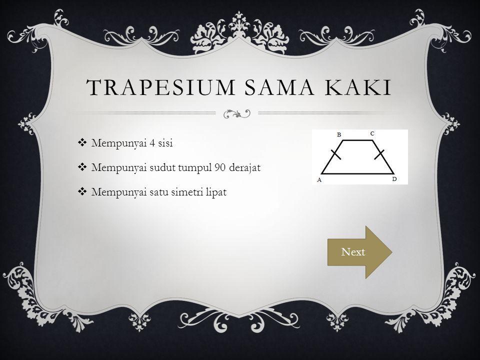 TRAPESIUM SAMA KAKI  Mempunyai 4 sisi  Mempunyai sudut tumpul 90 derajat  Mempunyai satu simetri lipat Next