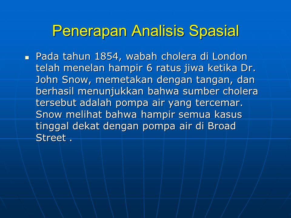 Penerapan Analisis Spasial  Pada tahun 1854, wabah cholera di London telah menelan hampir 6 ratus jiwa ketika Dr.