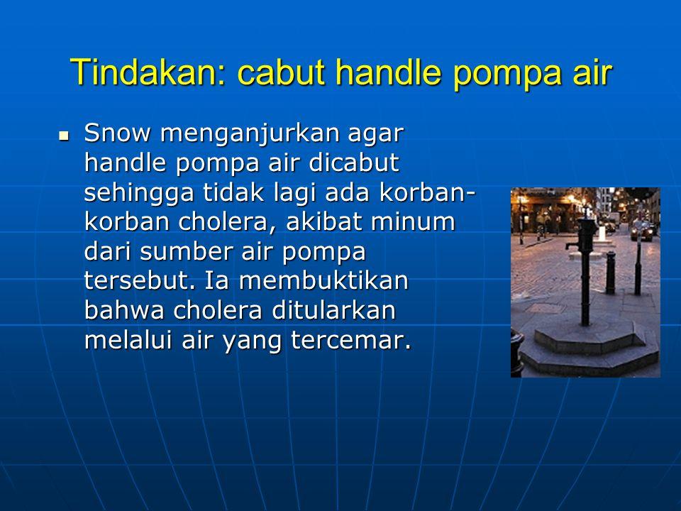 Tindakan: cabut handle pompa air  Snow menganjurkan agar handle pompa air dicabut sehingga tidak lagi ada korban- korban cholera, akibat minum dari sumber air pompa tersebut.