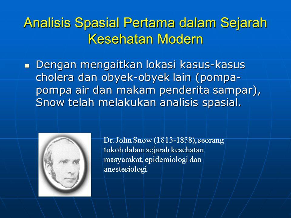 Analisis Spasial Pertama dalam Sejarah Kesehatan Modern  Dengan mengaitkan lokasi kasus-kasus cholera dan obyek-obyek lain (pompa- pompa air dan makam penderita sampar), Snow telah melakukan analisis spasial.