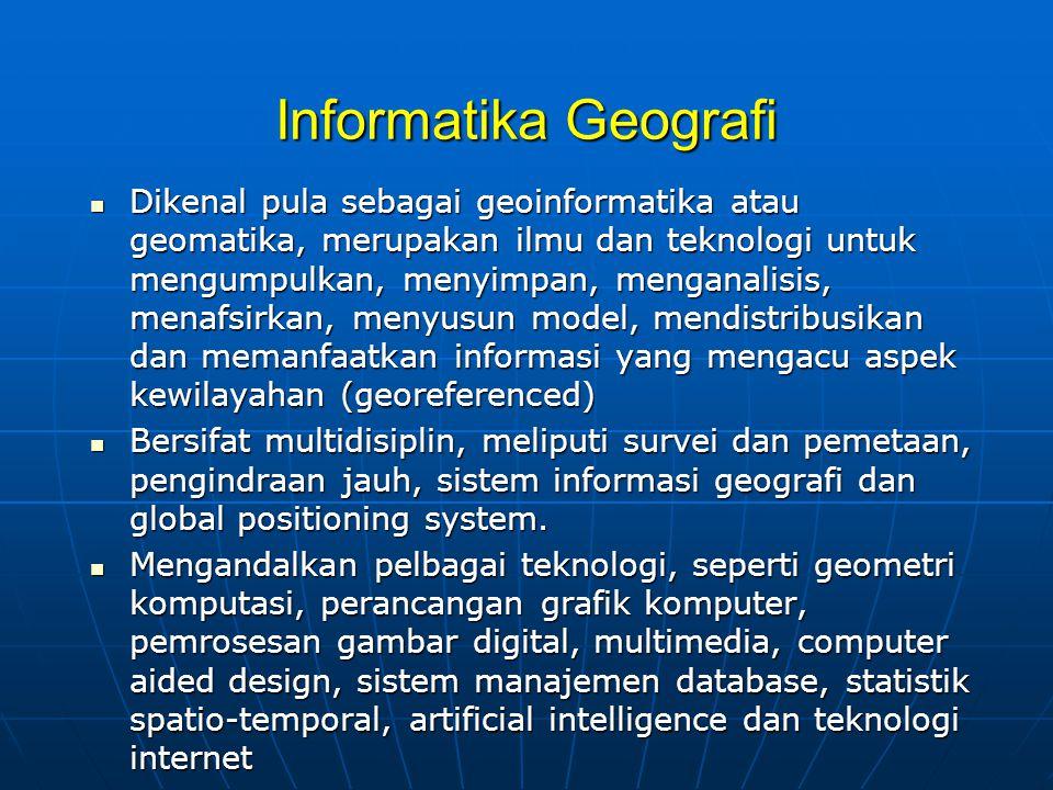 Informatika Geografi  Dikenal pula sebagai geoinformatika atau geomatika, merupakan ilmu dan teknologi untuk mengumpulkan, menyimpan, menganalisis, menafsirkan, menyusun model, mendistribusikan dan memanfaatkan informasi yang mengacu aspek kewilayahan (georeferenced)  Bersifat multidisiplin, meliputi survei dan pemetaan, pengindraan jauh, sistem informasi geografi dan global positioning system.