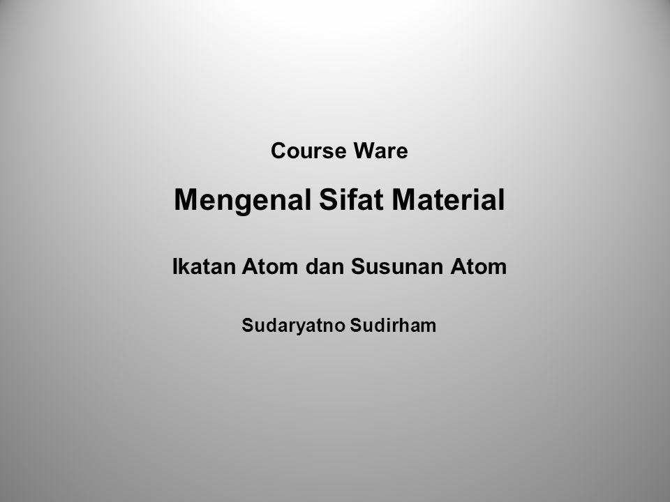Course Ware Mengenal Sifat Material Ikatan Atom dan Susunan Atom Sudaryatno Sudirham