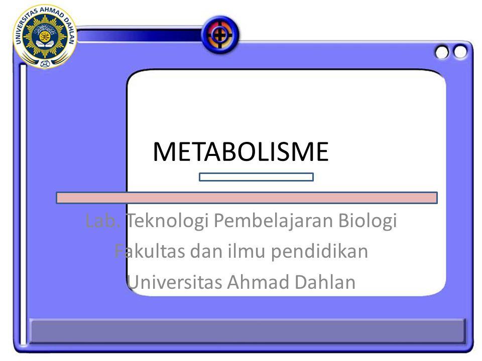METABOLISME Lab. Teknologi Pembelajaran Biologi Fakultas dan ilmu pendidikan Universitas Ahmad Dahlan