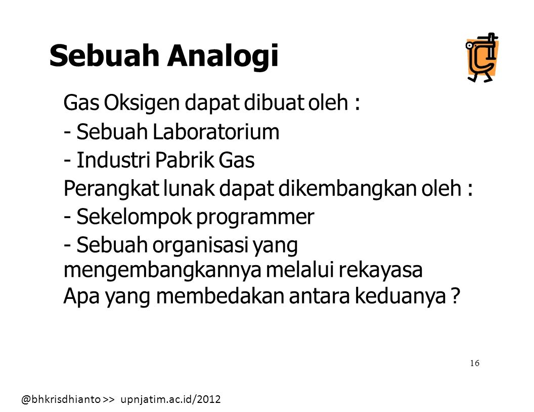 @bhkrisdhianto >> upnjatim.ac.id/2012 16 Sebuah Analogi Gas Oksigen dapat dibuat oleh : - Sebuah Laboratorium - Industri Pabrik Gas Perangkat lunak dapat dikembangkan oleh : - Sekelompok programmer - Sebuah organisasi yang mengembangkannya melalui rekayasa Apa yang membedakan antara keduanya ?
