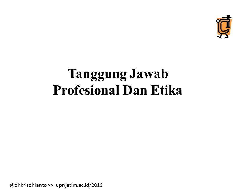 @bhkrisdhianto >> upnjatim.ac.id/2012 Tanggung Jawab Profesional Dan Etika