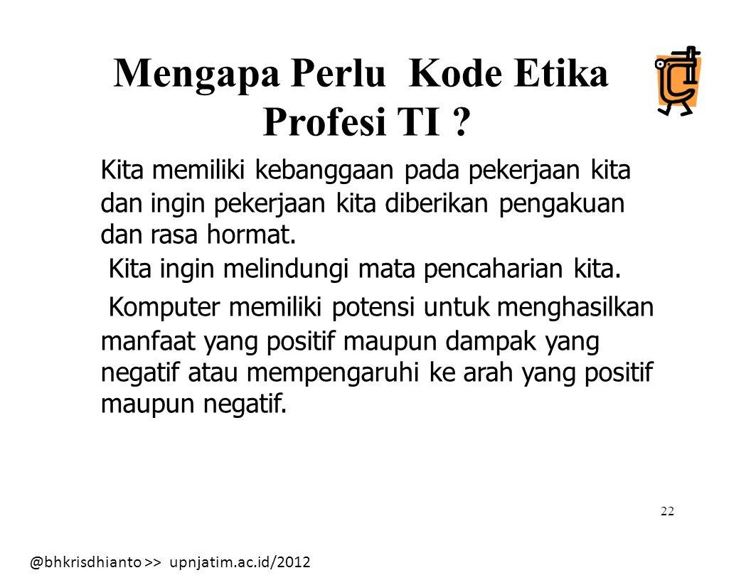 @bhkrisdhianto >> upnjatim.ac.id/2012 22 Mengapa Perlu Kode Etika Profesi TI .