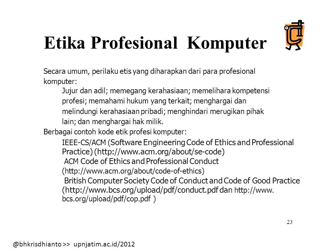 @bhkrisdhianto >> upnjatim.ac.id/2012 Etika Profesional Komputer Secara umum, perilaku etis yang diharapkan dari para profesional komputer: Jujur dan adil; memegang kerahasiaan; memelihara kompetensi profesi; memahami hukum yang terkait; menghargai dan melindungi kerahasiaan pribadi; menghindari merugikan pihak lain; dan menghargai hak milik.