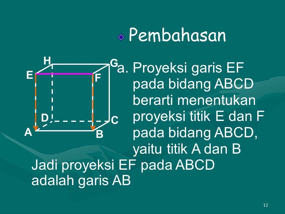 12 Pembahasan a. Proyeksi garis EF pada bidang ABCD berarti menentukan proyeksi titik E dan F pada bidang ABCD, yaitu titik A dan B A B C D H E F G Ja