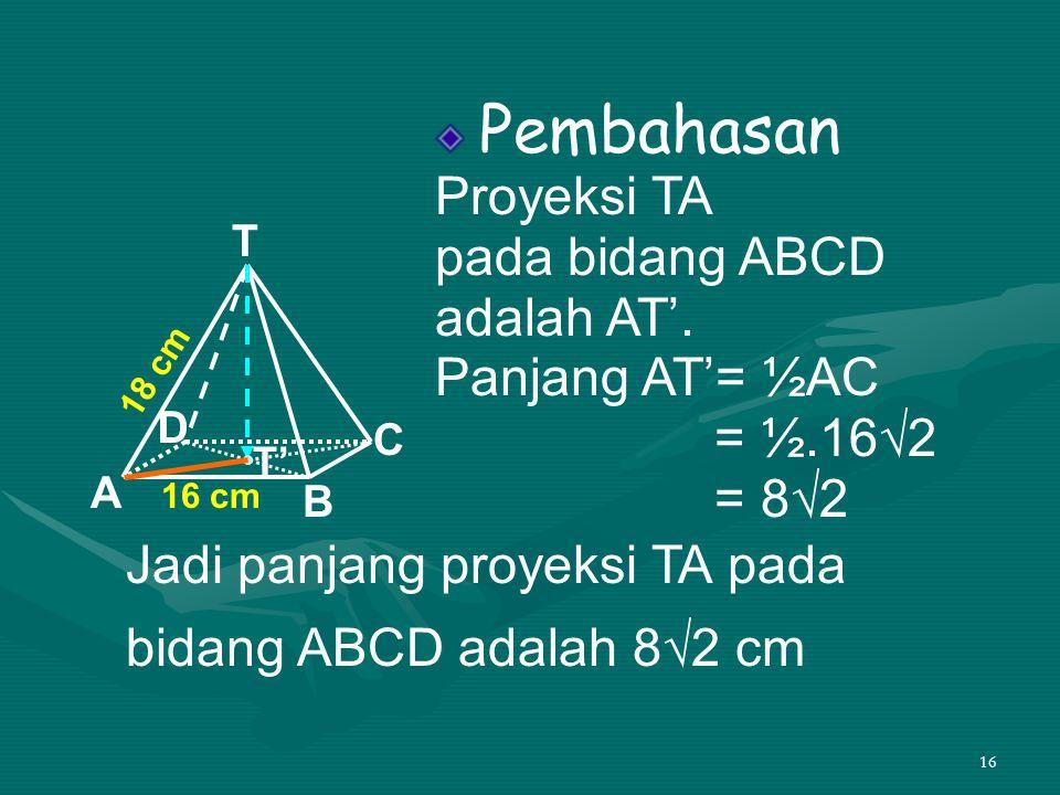 16 Pembahasan Proyeksi TA pada bidang ABCD adalah AT'. Panjang AT'= ½AC = ½.16√2 = 8√2 T A D C B 16 cm 18 cm T' Jadi panjang proyeksi TA pada bidang A