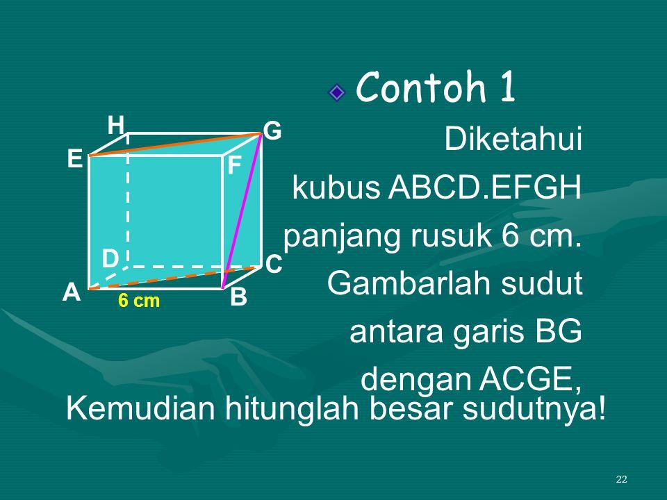 22 Contoh 1 Diketahui kubus ABCD.EFGH panjang rusuk 6 cm. Gambarlah sudut antara garis BG dengan ACGE, A B C D H E F G 6 cm Kemudian hitunglah besar s
