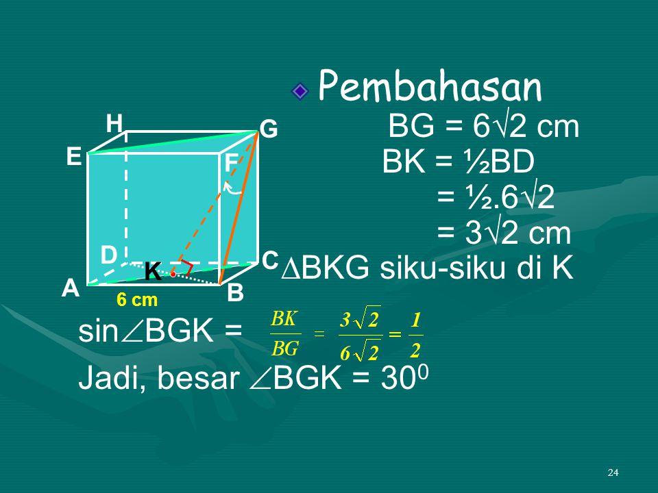 24 Pembahasan BG = 6√2 cm BK = ½BD = ½.6√2 = 3√2 cm ∆BKG siku-siku di K A B C D H E F G 6 cm sin  BGK = Jadi, besar  BGK = 30 0 K