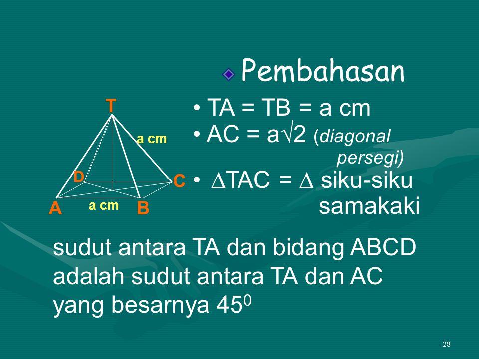 28 Pembahasan • TA = TB = a cm • AC = a√2 (diagonal persegi) • ∆TAC = ∆ siku-siku samakaki T AB C D a cm sudut antara TA dan bidang ABCD adalah sudut