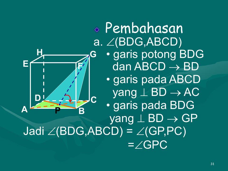 31 Pembahasan a.  (BDG,ABCD) • garis potong BDG dan ABCD  BD • garis pada ABCD yang  BD  AC • garis pada BDG yang  BD  GP A B C DH E F G Jadi 