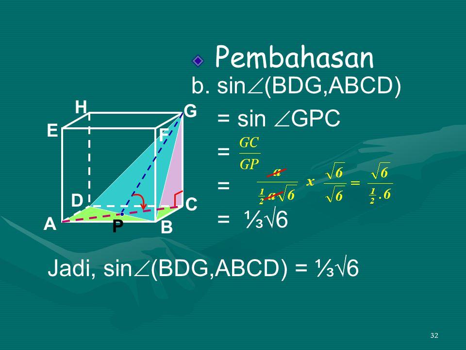 32 Pembahasan b. sin  (BDG,ABCD) = sin  GPC = = = ⅓√6 A B C DH E F G Jadi, sin  (BDG,ABCD) = ⅓√6 P