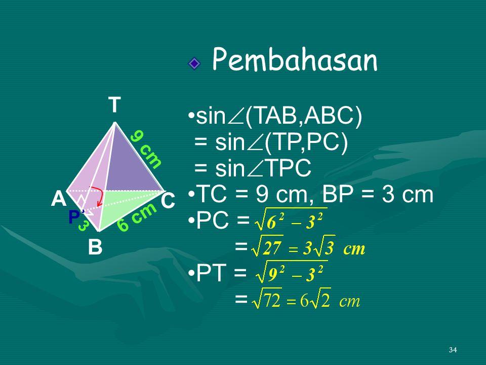 34 Pembahasan •sin  (TAB,ABC) = sin  (TP,PC) = sin  TPC •TC = 9 cm, BP = 3 cm •PC = = •PT = = A B C T 6 cm 9 cm P 3