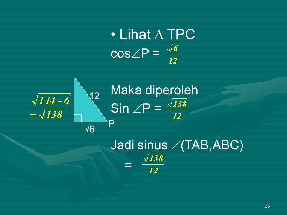 36 • Lihat ∆ TPC cos  P = Maka diperoleh Sin  P = Jadi sinus  (TAB,ABC) = 12 √6 P