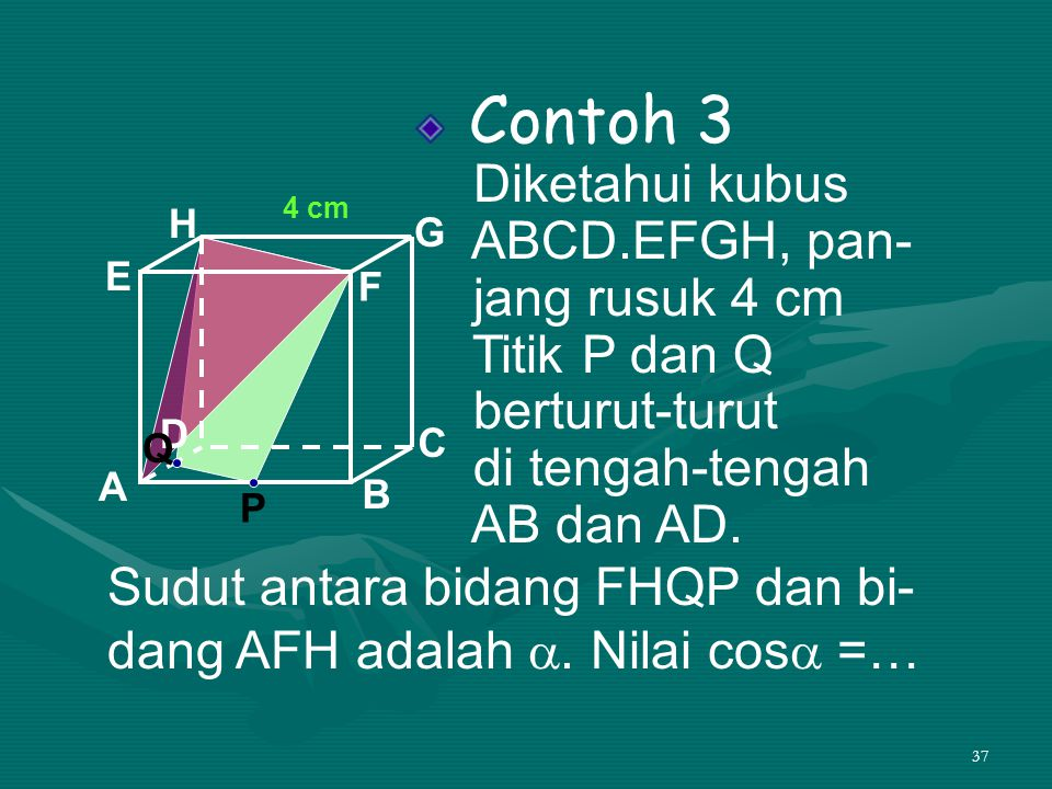37 Contoh 3 Diketahui kubus ABCD.EFGH, pan- jang rusuk 4 cm Titik P dan Q berturut-turut di tengah-tengah AB dan AD. A B C D H E F G Sudut antara bida