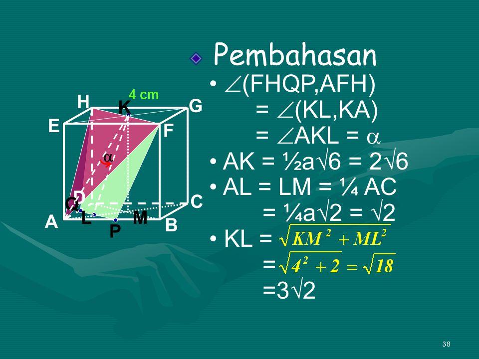 38 Pembahasan •  (FHQP,AFH) =  (KL,KA) =  AKL =  • AK = ½a√6 = 2√6 • AL = LM = ¼ AC = ¼a√2 = √2 • KL = = =3√2 A B C D H E F G 4 cm P Q K L  M