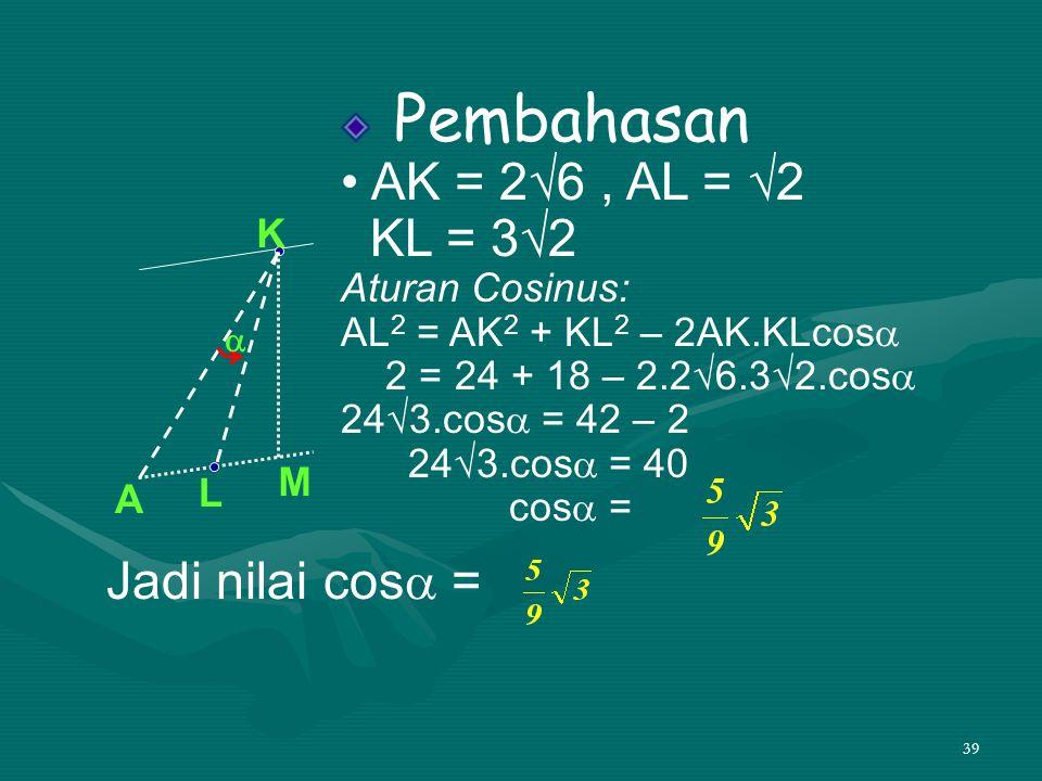 39 Pembahasan • AK = 2√6, AL = √2 KL = 3√2 Aturan Cosinus: AL 2 = AK 2 + KL 2 – 2AK.KLcos  2 = 24 + 18 – 2.2√6.3√2.cos  24√3.cos  = 42 – 2 24√3.cos