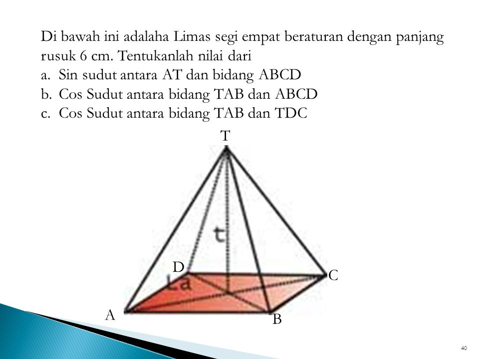 40 T D C B A Di bawah ini adalaha Limas segi empat beraturan dengan panjang rusuk 6 cm. Tentukanlah nilai dari a.Sin sudut antara AT dan bidang ABCD b