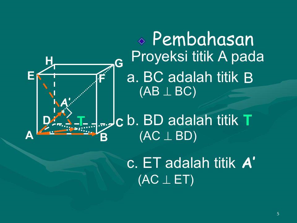 5 Pembahasan Proyeksi titik A pada a. BC adalah titik b. BD adalah titik c. ET adalah titik A B C D H E F G T B T A' (AC  ET) (AB  BC) (AC  BD)