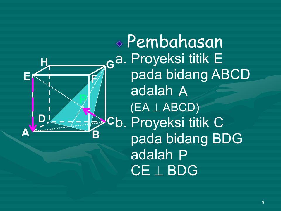 8 Pembahasan a. Proyeksi titik E pada bidang ABCD adalah b. Proyeksi titik C pada bidang BDG adalah CE  BDG A B C D H E F G (EA  ABCD) A P P