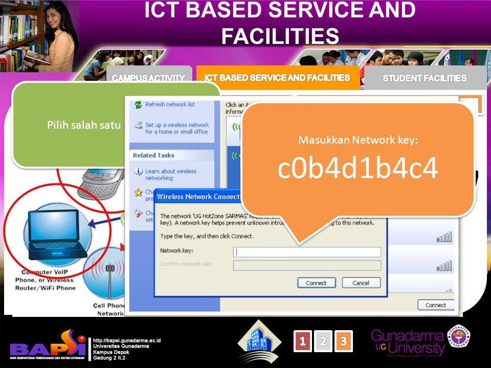ICT BASED SERVICE AND FACILITIES Connecting to The Digital World Layanan Internet Gratis Lebih dari 52 node UG- HotZone Tersebar di seluruh Kampus Layanan Internet Gratis Lebih dari 52 node UG- HotZone Tersebar di seluruh Kampus Pilih salah satu UG-HotZone Masukkan Network key: c0b4d1b4c4 Masukkan Network key: c0b4d1b4c4