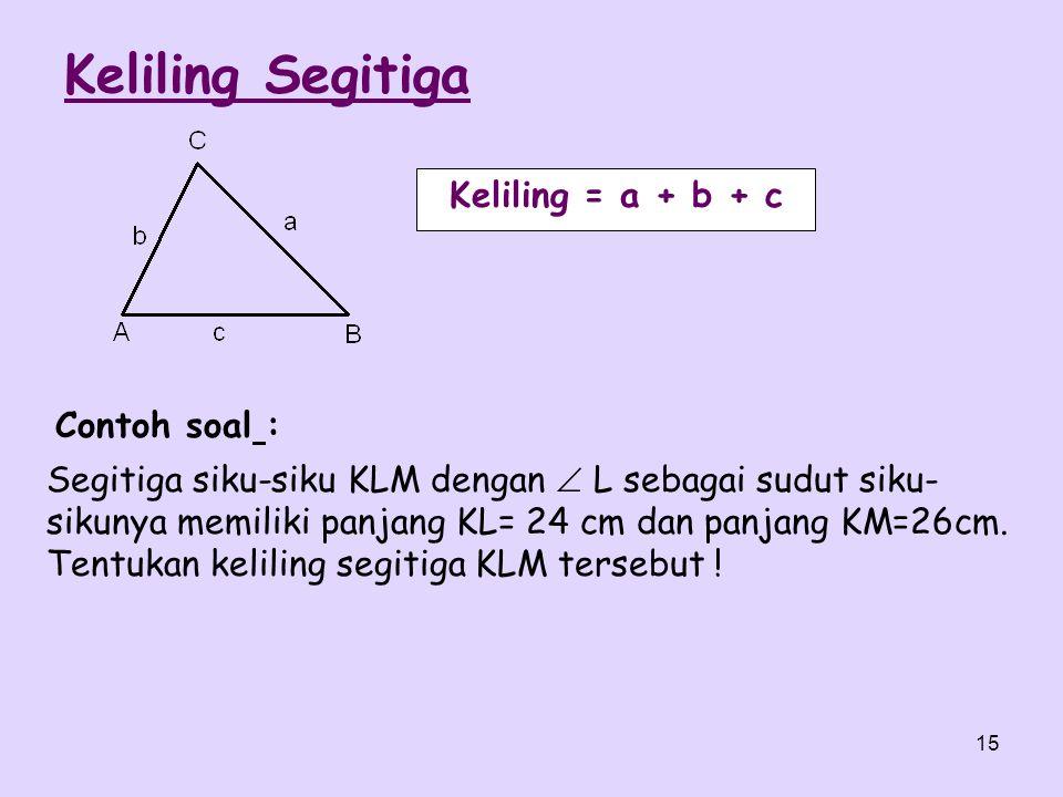 15 Keliling = a + b + c Segitiga siku-siku KLM dengan  L sebagai sudut siku- sikunya memiliki panjang KL= 24 cm dan panjang KM=26cm. Tentukan kelilin