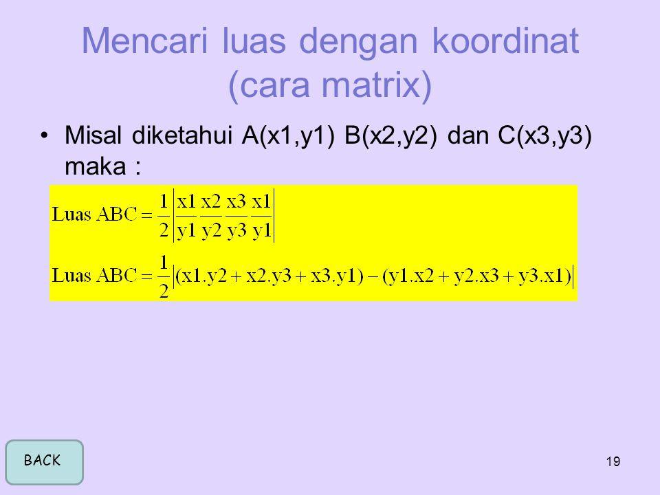 19 Mencari luas dengan koordinat (cara matrix) •Misal diketahui A(x1,y1) B(x2,y2) dan C(x3,y3) maka : BACK