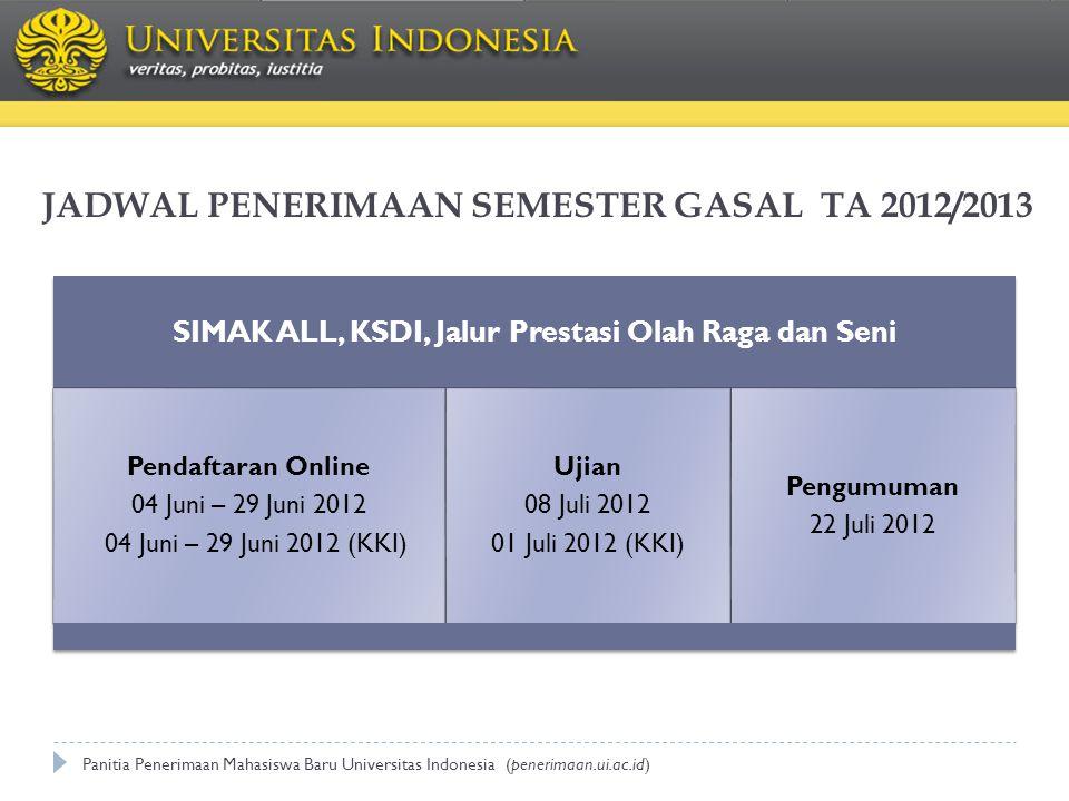 JADWAL PENERIMAAN SEMESTER GASAL TA 2012/2013 SIMAK ALL, KSDI, Jalur Prestasi Olah Raga dan Seni Pendaftaran Online 04 Juni – 29 Juni 2012 04 Juni – 29 Juni 2012 (KKI) Ujian 08 Juli 2012 01 Juli 2012 (KKI) Pengumuman 22 Juli 2012 Panitia Penerimaan Mahasiswa Baru Universitas Indonesia (penerimaan.ui.ac.id)