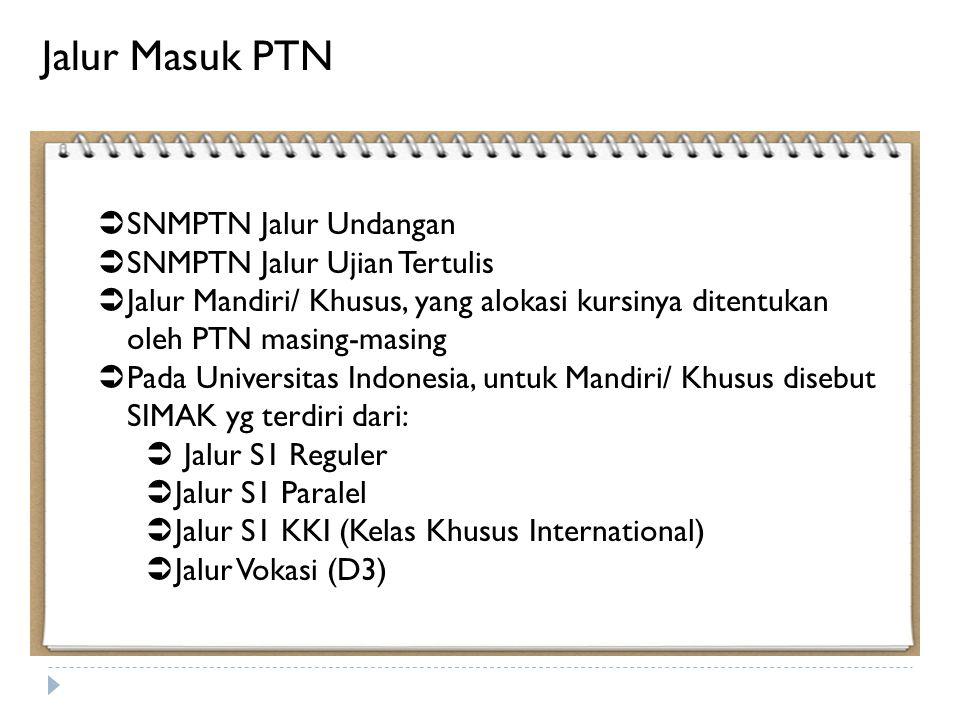  SNMPTN Jalur Undangan  SNMPTN Jalur Ujian Tertulis  Jalur Mandiri/ Khusus, yang alokasi kursinya ditentukan oleh PTN masing-masing  Pada Universitas Indonesia, untuk Mandiri/ Khusus disebut SIMAK yg terdiri dari:  Jalur S1 Reguler  Jalur S1 Paralel  Jalur S1 KKI (Kelas Khusus International)  Jalur Vokasi (D3) Jalur Masuk PTN