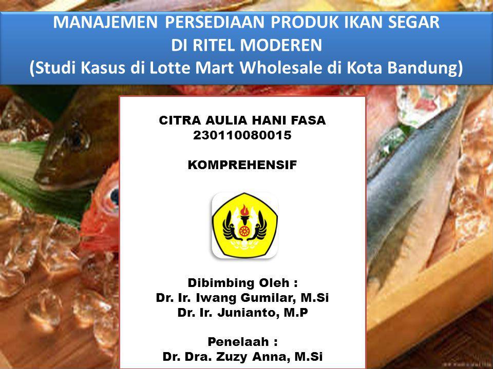 MANAJEMEN PERSEDIAAN PRODUK IKAN SEGAR DI RITEL MODEREN (Studi Kasus di Lotte Mart Wholesale di Kota Bandung) MANAJEMEN PERSEDIAAN PRODUK IKAN SEGAR DI RITEL MODEREN (Studi Kasus di Lotte Mart Wholesale di Kota Bandung) CITRA AULIA HANI FASA 230110080015 KOMPREHENSIF Dibimbing Oleh : Dr.