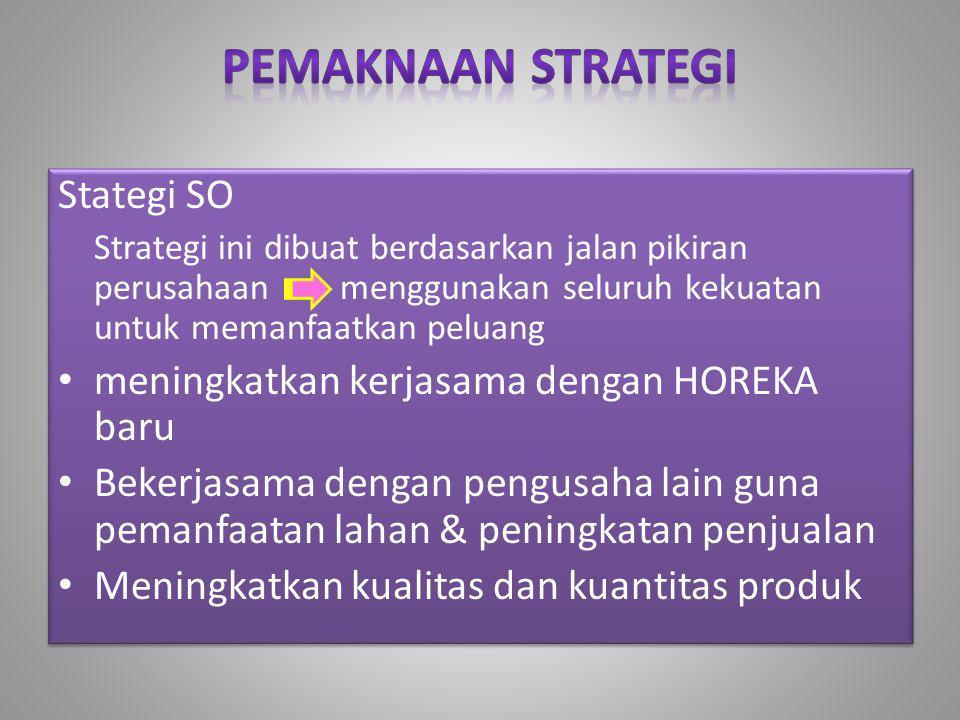 Stategi SO Strategi ini dibuat berdasarkan jalan pikiran perusahaan menggunakan seluruh kekuatan untuk memanfaatkan peluang • meningkatkan kerjasama d