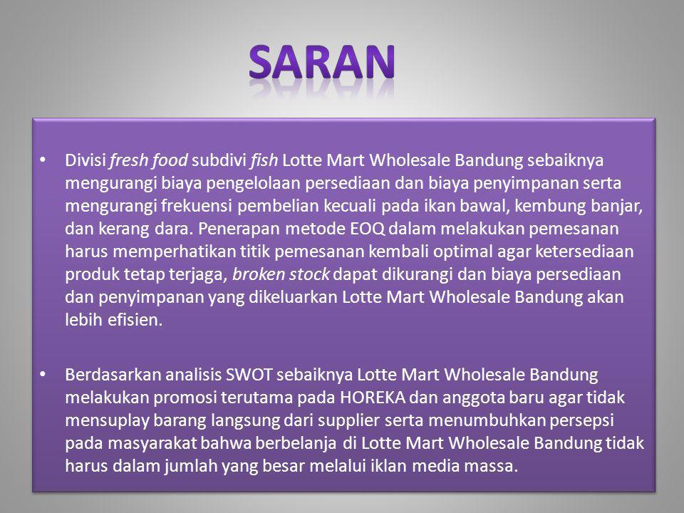 • Divisi fresh food subdivi fish Lotte Mart Wholesale Bandung sebaiknya mengurangi biaya pengelolaan persediaan dan biaya penyimpanan serta mengurangi