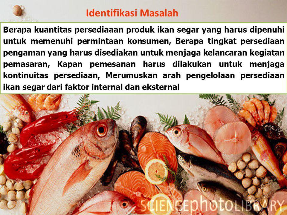 Identifikasi Masalah Berapa kuantitas persediaaan produk ikan segar yang harus dipenuhi untuk memenuhi permintaan konsumen, Berapa tingkat persediaan