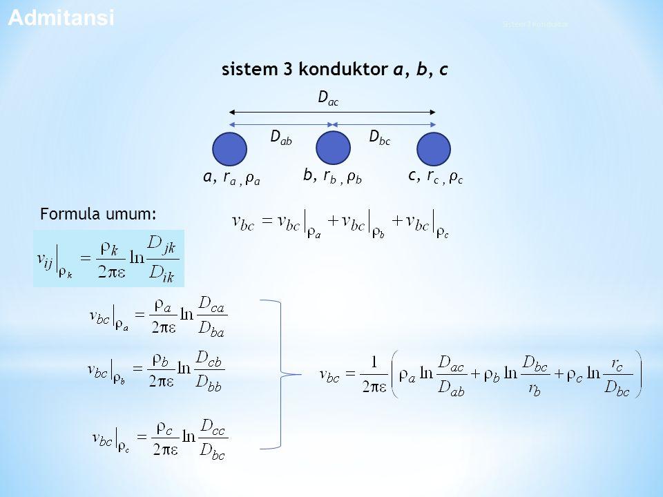 D ab a, r a,  a D ac D bc c, r c,  c b, r b,  b sistem 3 konduktor a, b, c Formula umum: Admitansi