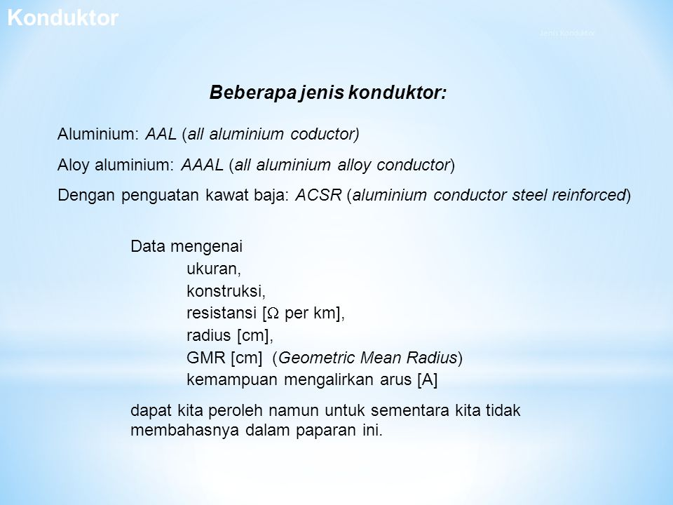 Beberapa jenis konduktor: Aluminium: AAL (all aluminium coductor) Aloy aluminium: AAAL (all aluminium alloy conductor) Dengan penguatan kawat baja: AC