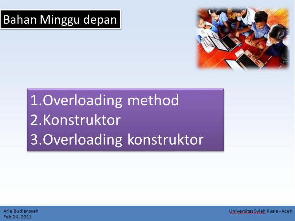 Bahan Minggu depan 1.Overloading method 2.Konstruktor 3.Overloading konstruktor 1.Overloading method 2.Konstruktor 3.Overloading konstruktor