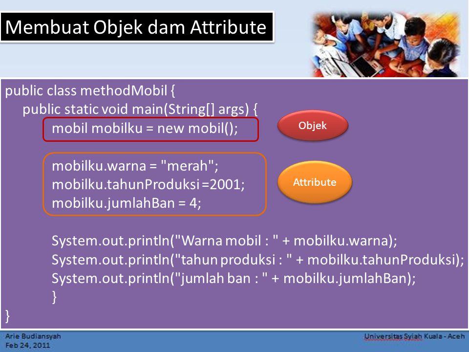 public class methodMobil { public static void main(String[] args) { mobil mobilku = new mobil(); mobilku.warna = merah ; mobilku.tahunProduksi =2001; mobilku.jumlahBan = 4; System.out.println( Warna mobil : + mobilku.warna); System.out.println( tahun produksi : + mobilku.tahunProduksi); System.out.println( jumlah ban : + mobilku.jumlahBan); } public class methodMobil { public static void main(String[] args) { mobil mobilku = new mobil(); mobilku.warna = merah ; mobilku.tahunProduksi =2001; mobilku.jumlahBan = 4; System.out.println( Warna mobil : + mobilku.warna); System.out.println( tahun produksi : + mobilku.tahunProduksi); System.out.println( jumlah ban : + mobilku.jumlahBan); } Membuat Objek dam Attribute Objek Attribute