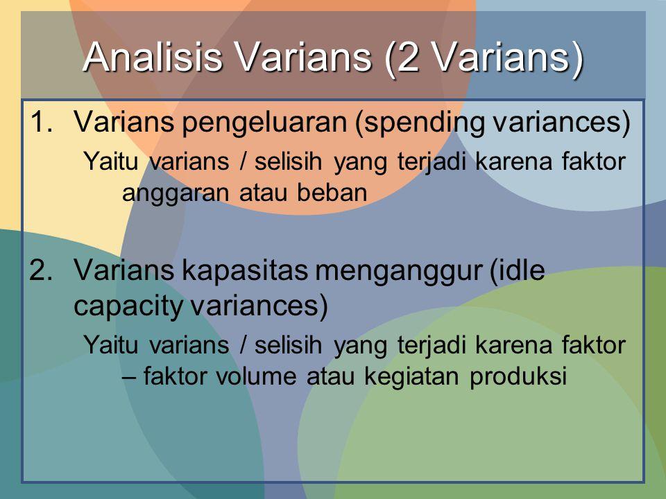 Analisis Varians (2 Varians) 1.Varians pengeluaran (spending variances) Yaitu varians / selisih yang terjadi karena faktor anggaran atau beban 2.Varia